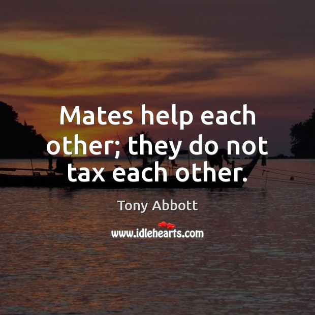 Mates help each other; they do not tax each other. Tony Abbott Picture Quote