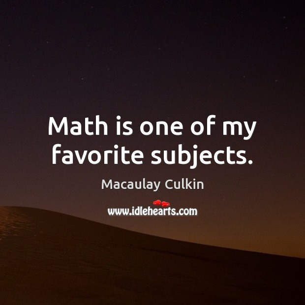 Math is one of my favorite subjects. Macaulay Culkin Picture Quote