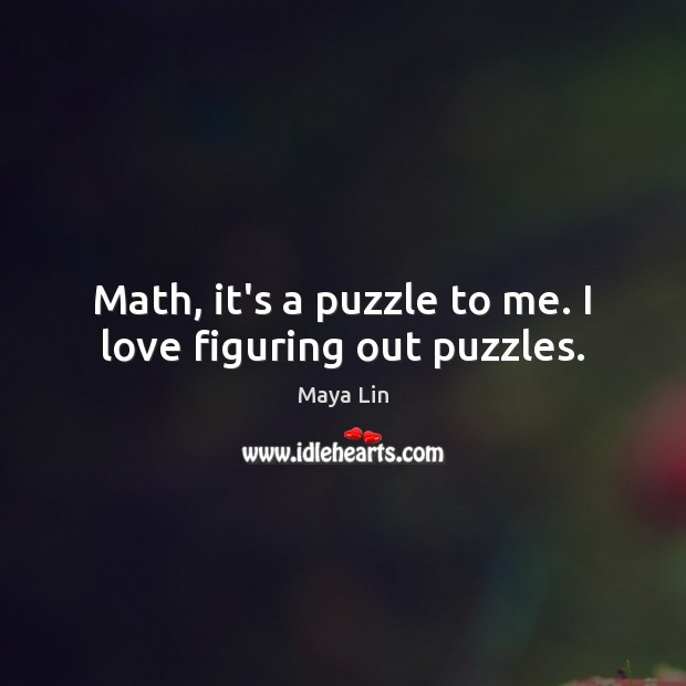 Math, it's a puzzle to me. I love figuring out puzzles. Maya Lin Picture Quote