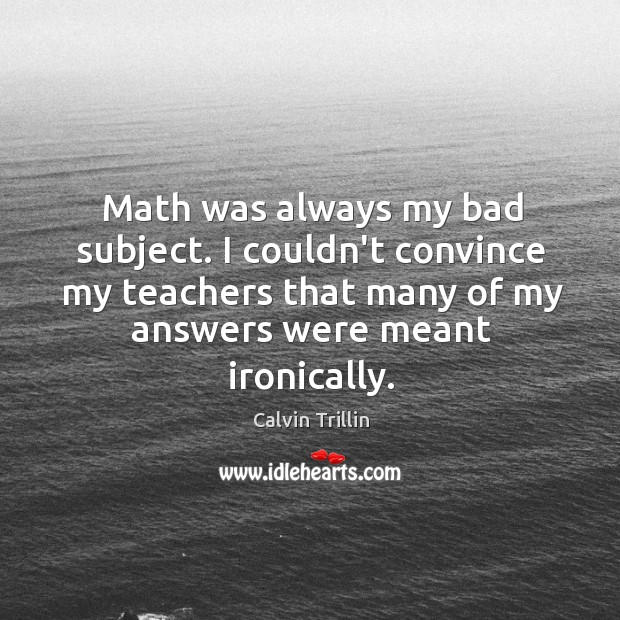 Math was always my bad subject. I couldn't convince my teachers that Calvin Trillin Picture Quote