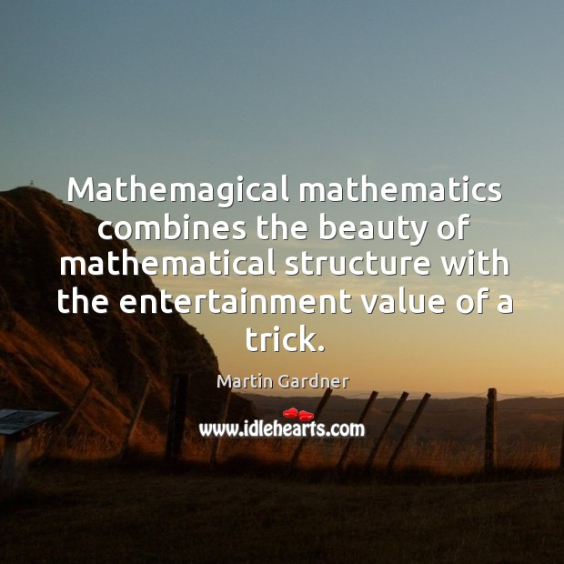 Mathemagical mathematics combines the beauty of mathematical structure with the entertainment value Martin Gardner Picture Quote