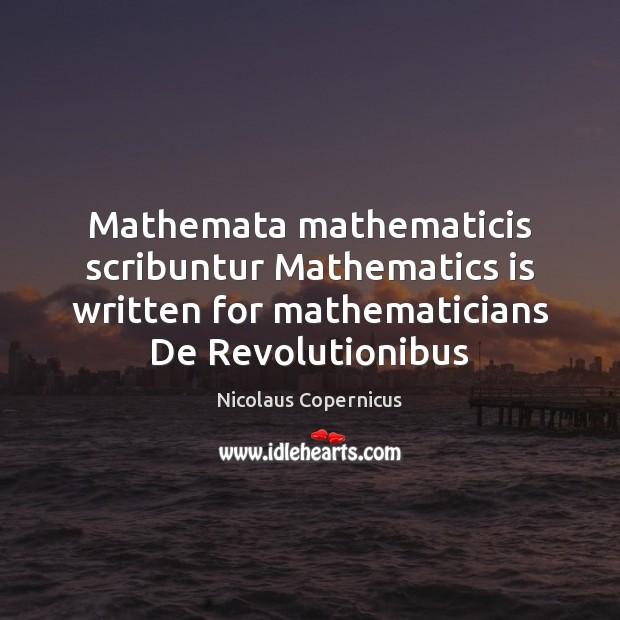 Mathemata mathematicis scribuntur Mathematics is written for mathematicians De Revolutionibus Nicolaus Copernicus Picture Quote
