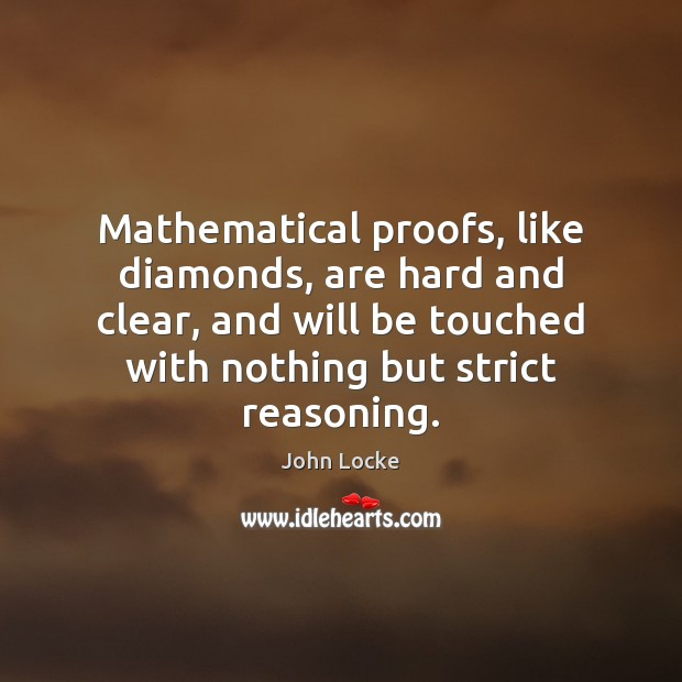 Mathematical proofs, like diamonds, are hard and clear, and will be touched John Locke Picture Quote