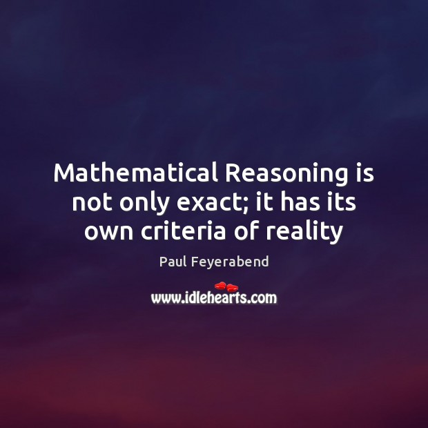 Mathematical Reasoning is not only exact; it has its own criteria of reality Paul Feyerabend Picture Quote