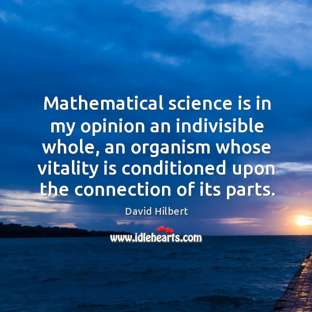 Mathematical science is in my opinion an indivisible whole, an organism whose vitality is David Hilbert Picture Quote