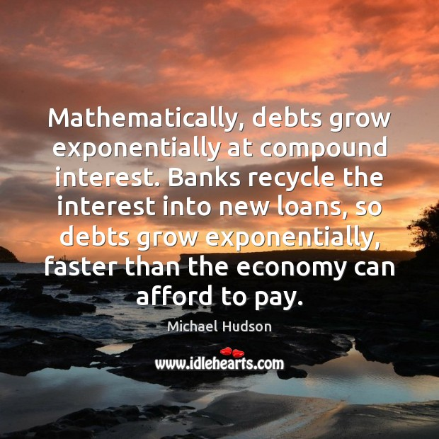 Mathematically, debts grow exponentially at compound interest. Banks recycle the interest into Michael Hudson Picture Quote