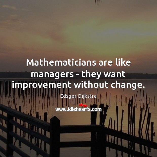 Mathematicians are like managers – they want improvement without change. Edsger Dijkstra Picture Quote