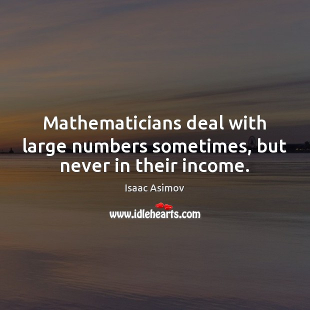 Mathematicians deal with large numbers sometimes, but never in their income. Image