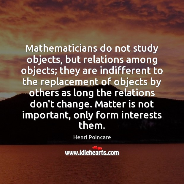 Mathematicians do not study objects, but relations among objects; they are indifferent Image