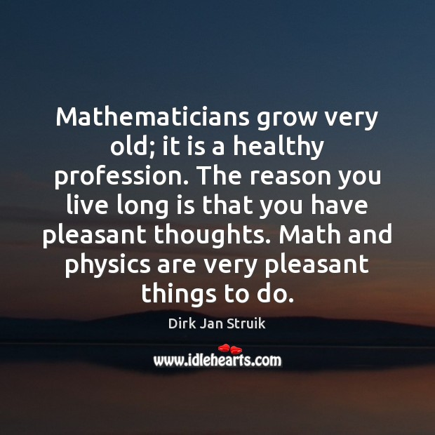 Mathematicians grow very old; it is a healthy profession. The reason you Image