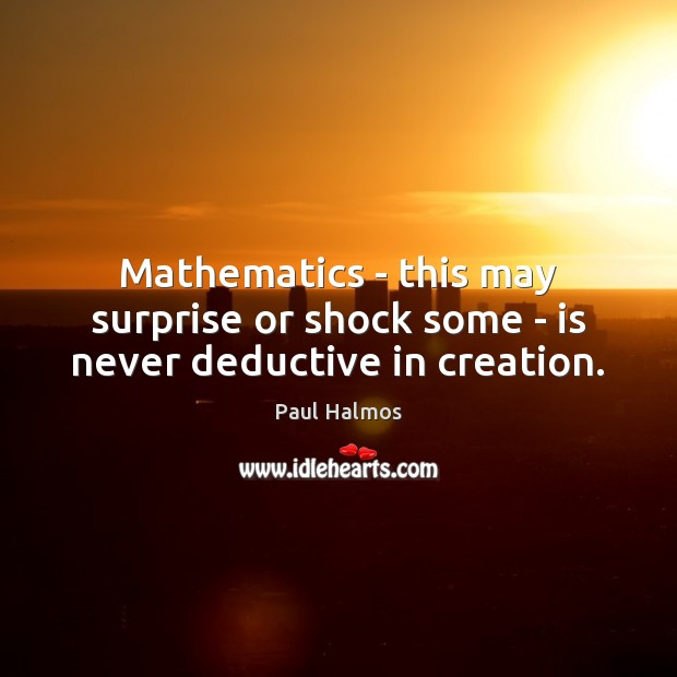 Mathematics – this may surprise or shock some – is never deductive in creation. Paul Halmos Picture Quote
