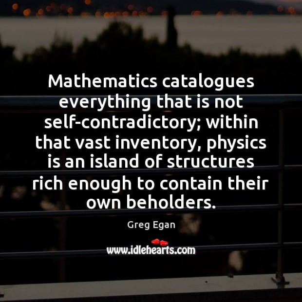 Mathematics catalogues everything that is not self-contradictory; within that vast inventory, physics Greg Egan Picture Quote