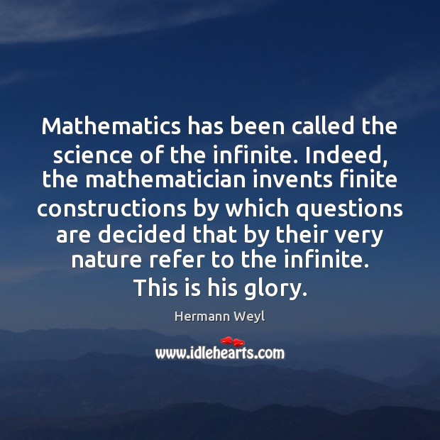 Mathematics has been called the science of the infinite. Indeed, the mathematician Hermann Weyl Picture Quote