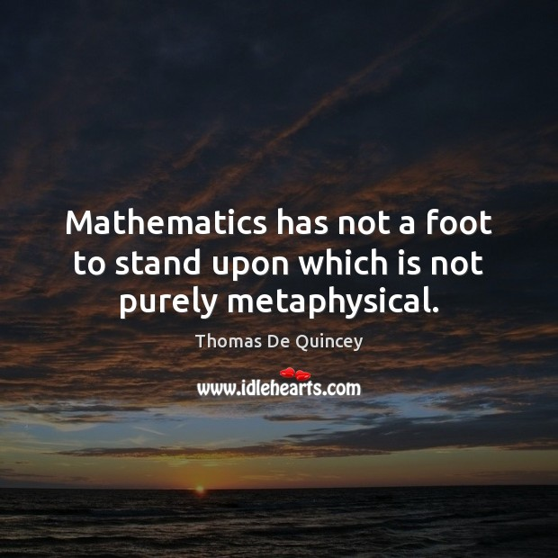 Mathematics has not a foot to stand upon which is not purely metaphysical. Image