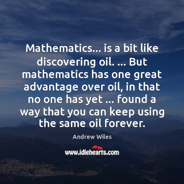 Mathematics… is a bit like discovering oil. … But mathematics has one great Andrew Wiles Picture Quote