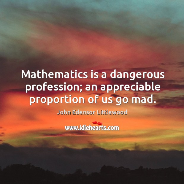 Mathematics is a dangerous profession; an appreciable proportion of us go mad. Image
