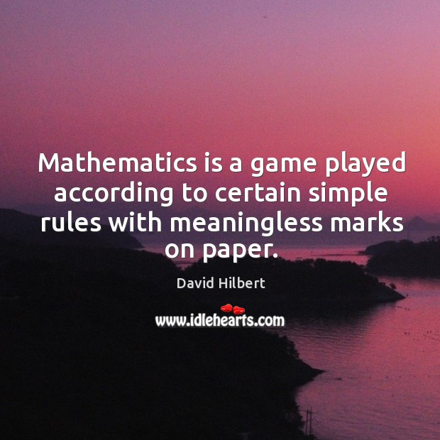 Mathematics is a game played according to certain simple rules with meaningless marks on paper. David Hilbert Picture Quote