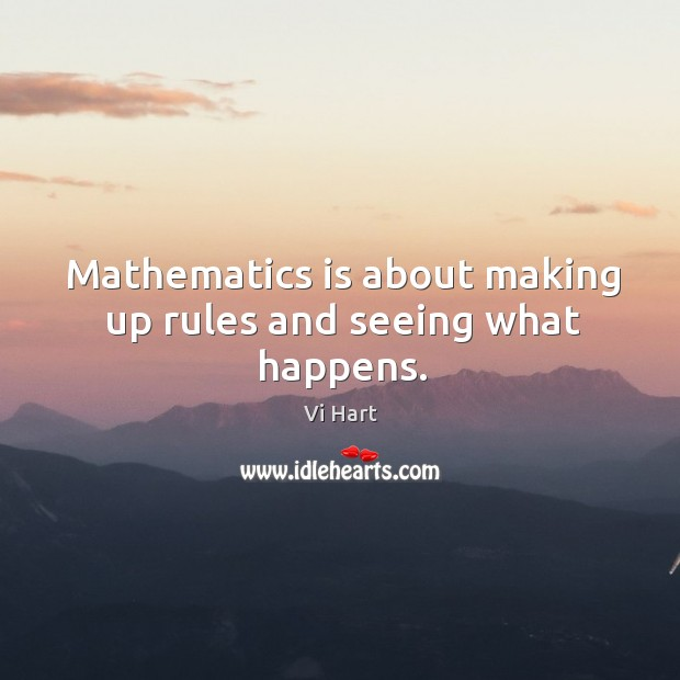 Mathematics is about making up rules and seeing what happens. Image