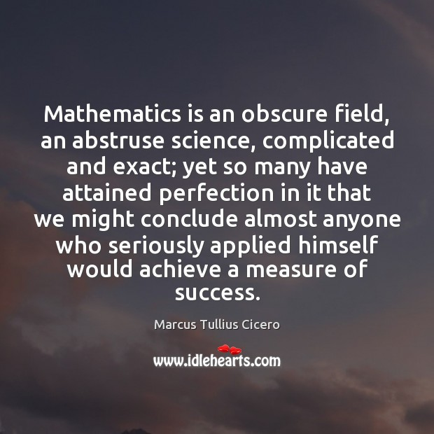 Mathematics is an obscure field, an abstruse science, complicated and exact; yet Image
