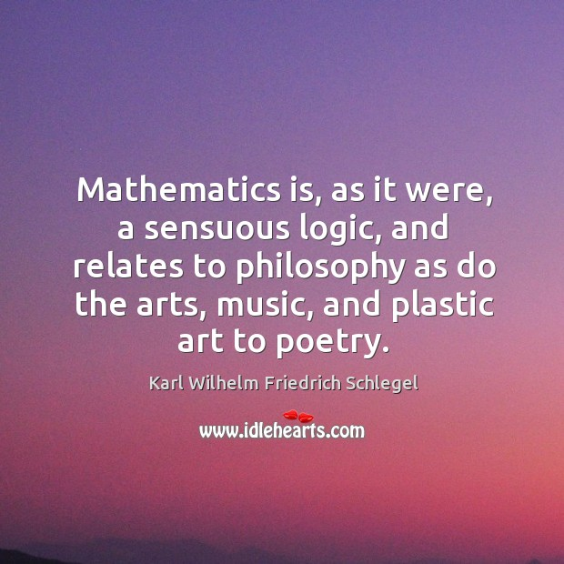 Mathematics is, as it were, a sensuous logic, and relates to philosophy as do the arts, music, and plastic art to poetry. Image