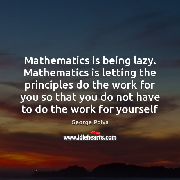 Image, Mathematics is being lazy. Mathematics is letting the principles do the work
