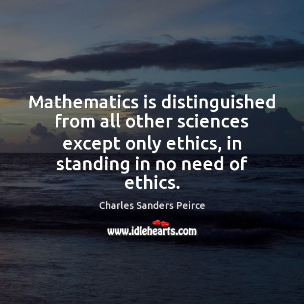 Mathematics is distinguished from all other sciences except only ethics, in standing Charles Sanders Peirce Picture Quote