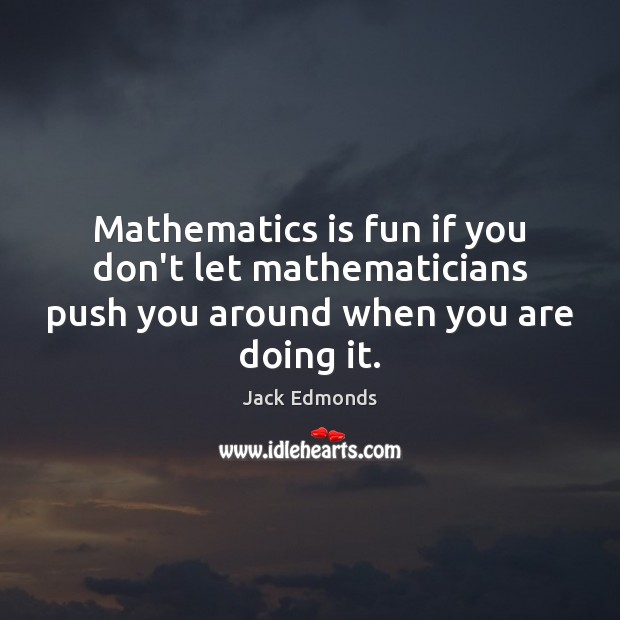 Mathematics is fun if you don't let mathematicians push you around when you are doing it. Image