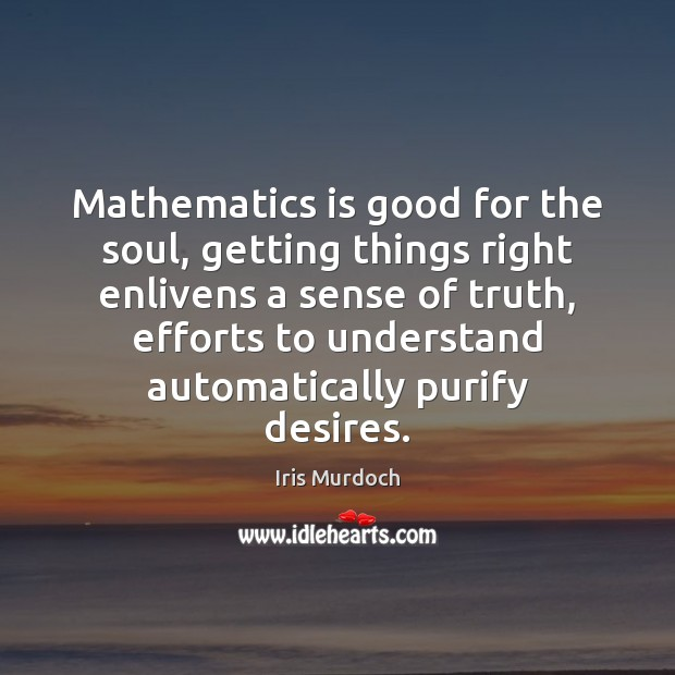 Mathematics is good for the soul, getting things right enlivens a sense Image