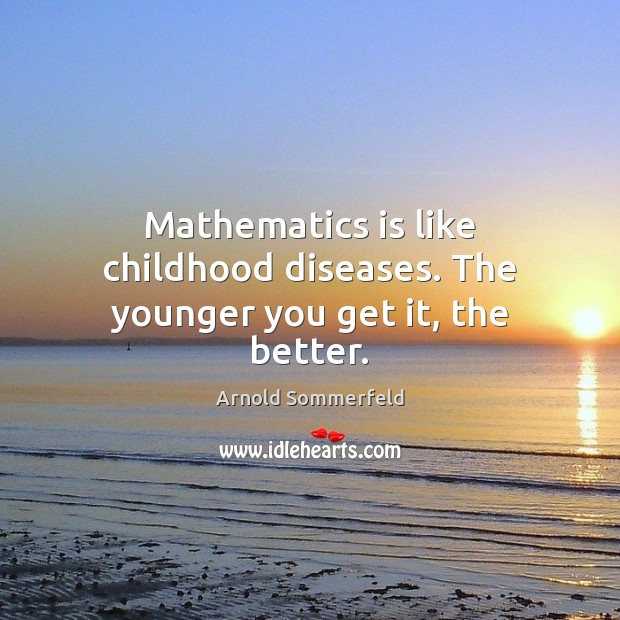 Image, Mathematics is like childhood diseases. The younger you get it, the better.