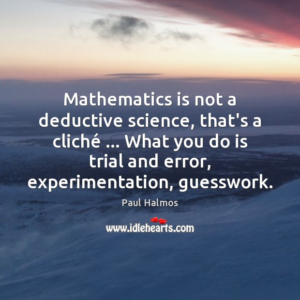 Mathematics is not a deductive science, that's a cliché … What you do Paul Halmos Picture Quote