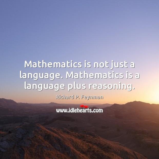 Mathematics is not just a language. Mathematics is a language plus reasoning. Richard P. Feynman Picture Quote