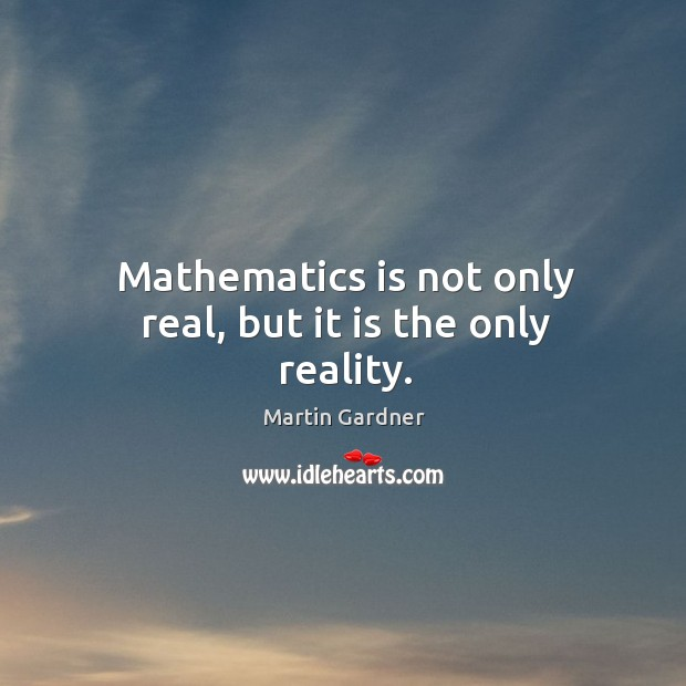 Mathematics is not only real, but it is the only reality. Martin Gardner Picture Quote