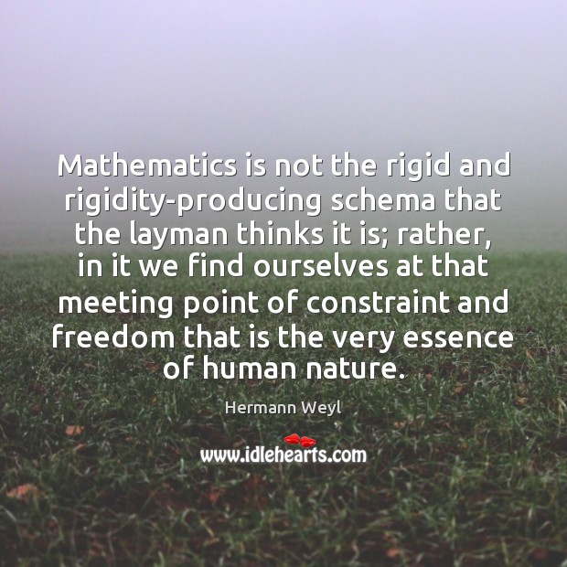 Mathematics is not the rigid and rigidity-producing schema that the layman thinks Hermann Weyl Picture Quote