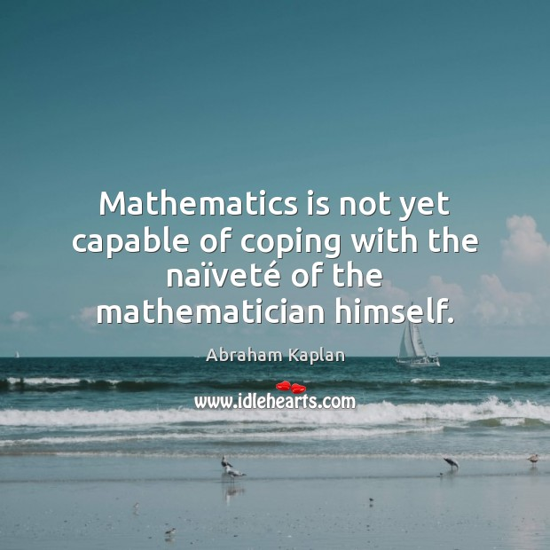 Image, Mathematics is not yet capable of coping with the naïveté of the mathematician himself.