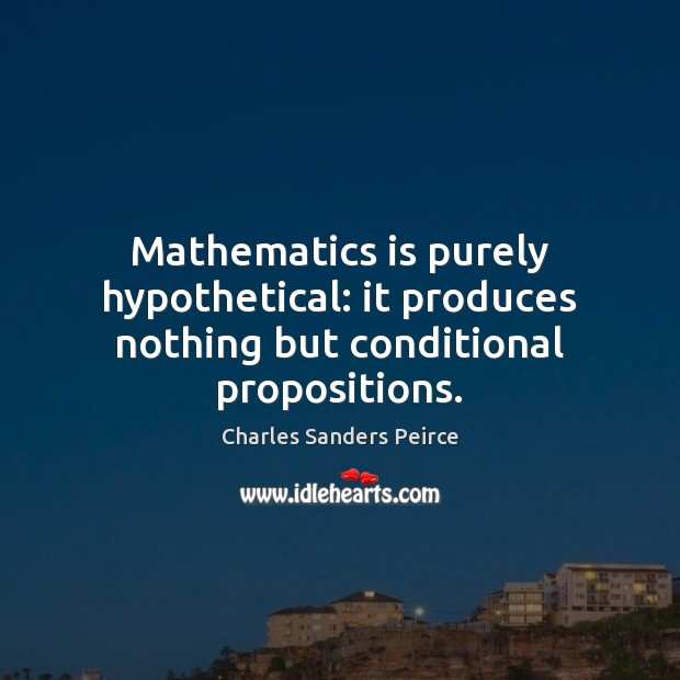 Mathematics is purely hypothetical: it produces nothing but conditional propositions. Charles Sanders Peirce Picture Quote