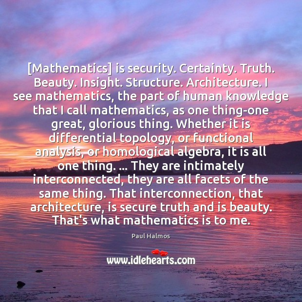 [Mathematics] is security. Certainty. Truth. Beauty. Insight. Structure. Architecture. I see mathematics, Paul Halmos Picture Quote