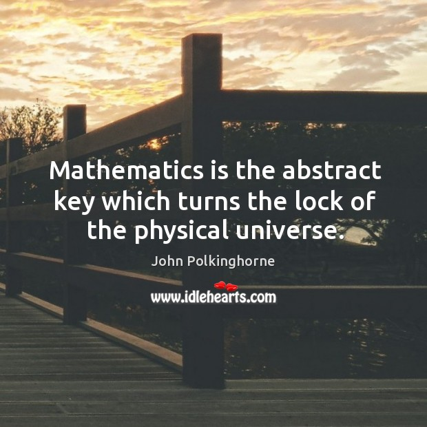 Mathematics is the abstract key which turns the lock of the physical universe. John Polkinghorne Picture Quote