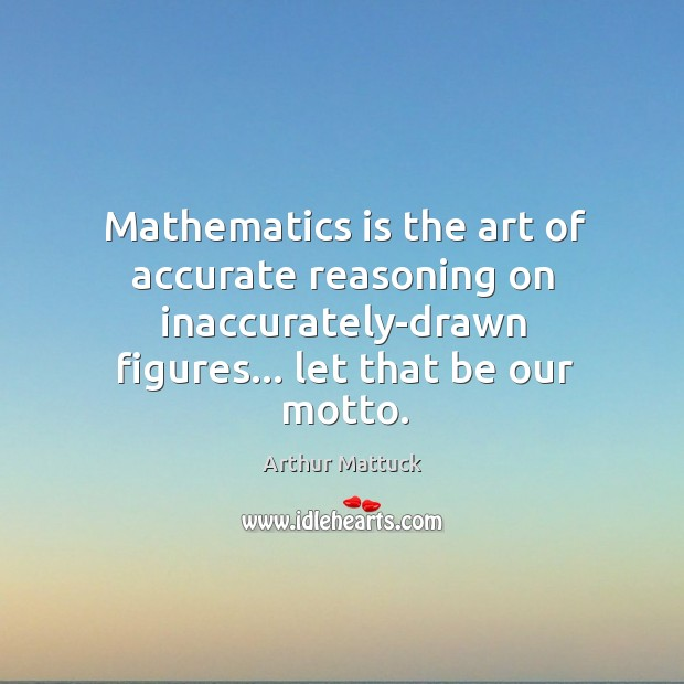 Image, Mathematics is the art of accurate reasoning on inaccurately-drawn figures… let that