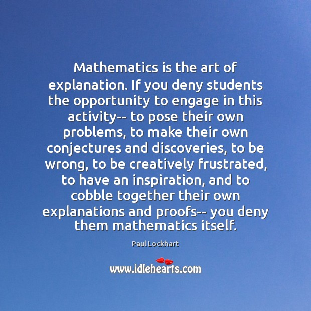 Mathematics is the art of explanation. If you deny students the opportunity Image