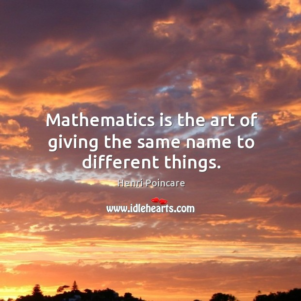 Mathematics is the art of giving the same name to different things. Image