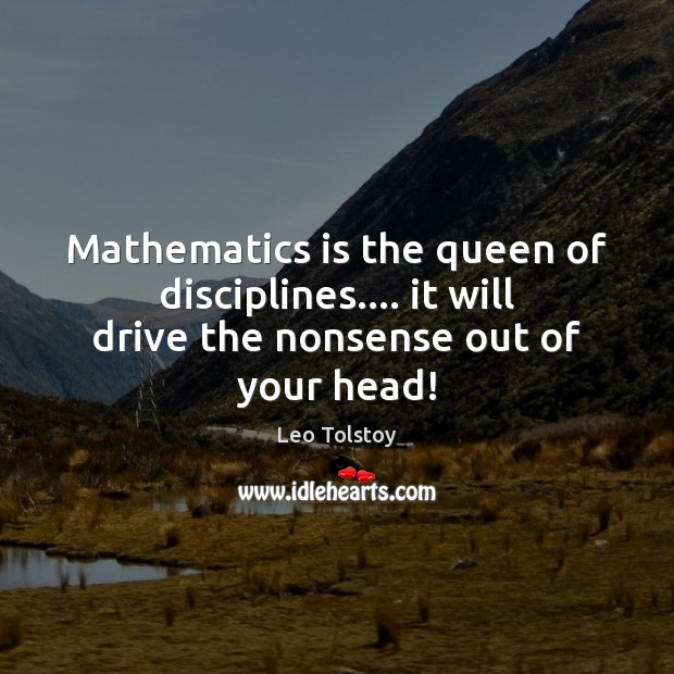 Image, Mathematics is the queen of disciplines…. it will drive the nonsense out of your head!