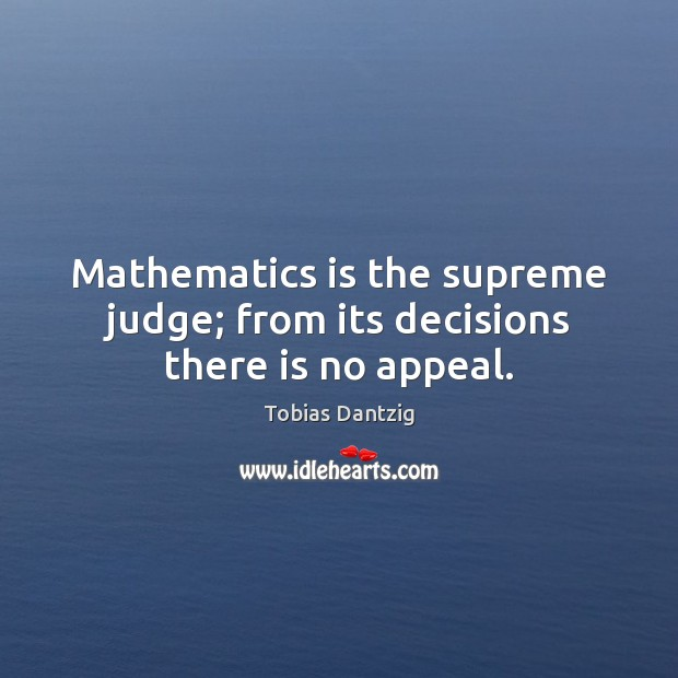 Mathematics is the supreme judge; from its decisions there is no appeal. Image