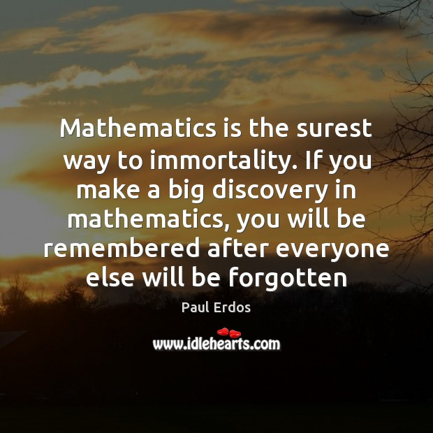 Mathematics is the surest way to immortality. If you make a big Image