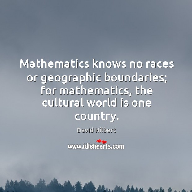 Mathematics knows no races or geographic boundaries; for mathematics, the cultural world is one country. David Hilbert Picture Quote