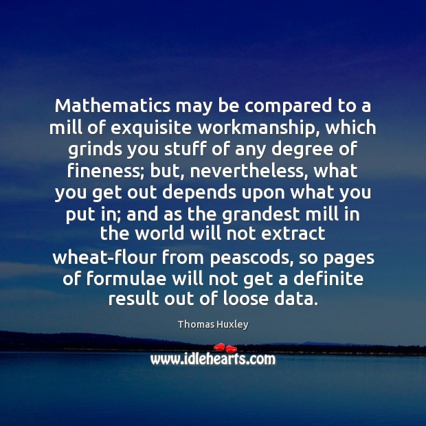 Mathematics may be compared to a mill of exquisite workmanship, which grinds Image