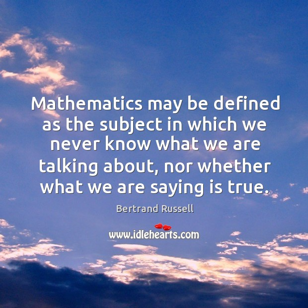 Mathematics may be defined as the subject in which we never know what we are Image