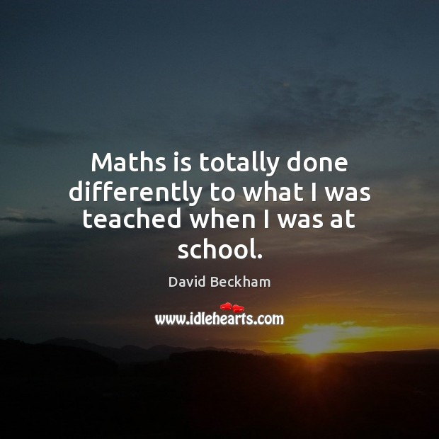 Maths is totally done differently to what I was teached when I was at school. David Beckham Picture Quote