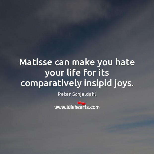 Matisse can make you hate your life for its comparatively insipid joys. Peter Schjeldahl Picture Quote