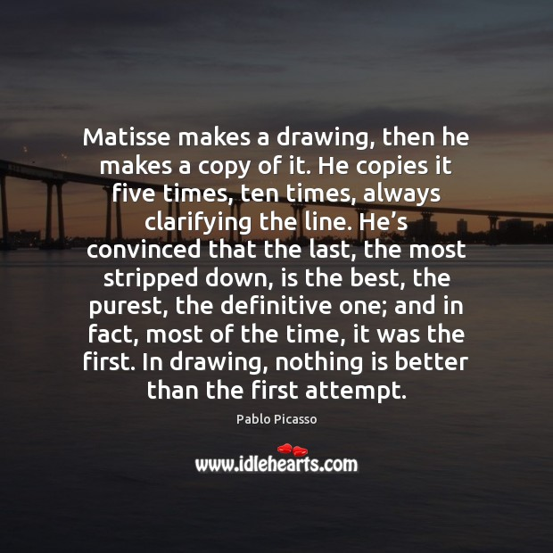 Matisse makes a drawing, then he makes a copy of it. He Pablo Picasso Picture Quote
