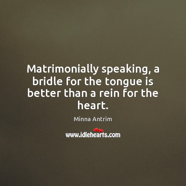 Matrimonially speaking, a bridle for the tongue is better than a rein for the heart. Image